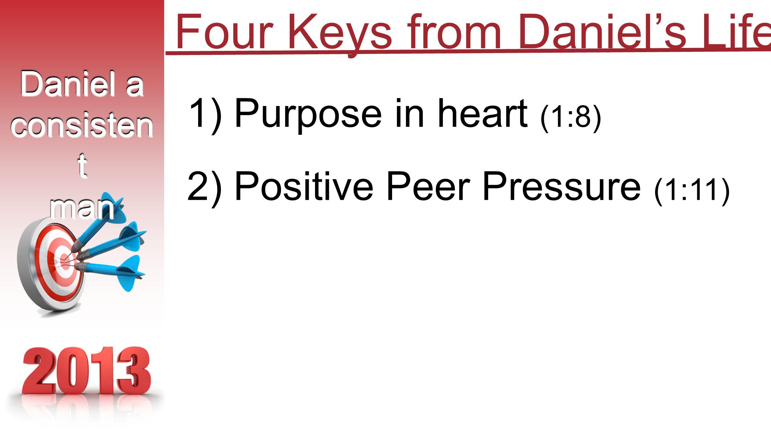 1) Purpose in heart (1:8) 2) Positive Peer Pressure (1:11) Daniel a consisten t man Daniel a consisten t man Four Keys from Daniel's Life