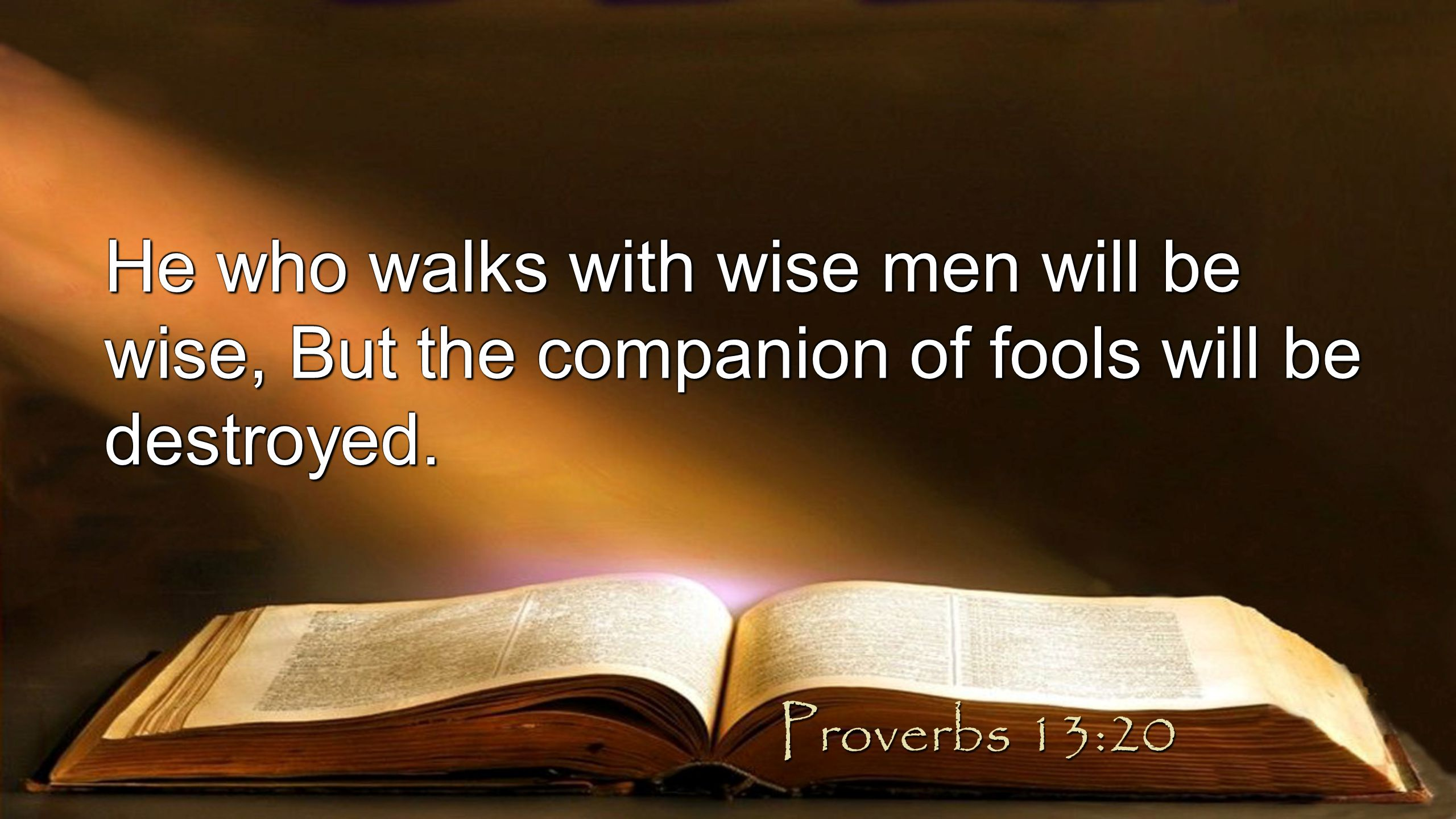 He who walks with wise men will be wise, But the companion of fools will be destroyed.