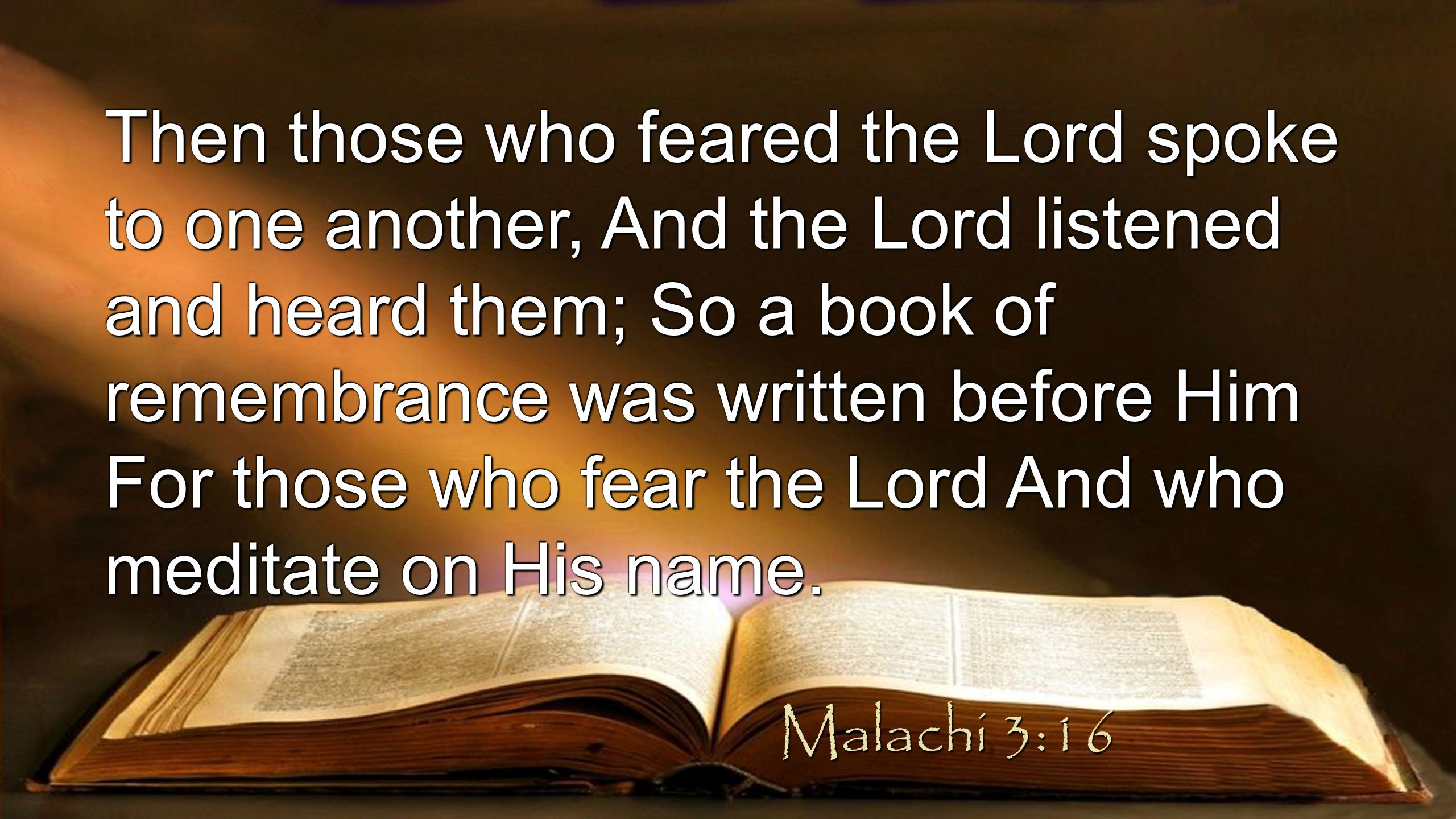 Then those who feared the Lord spoke to one another, And the Lord listened and heard them; So a book of remembrance was written before Him For those who fear the Lord And who meditate on His name.