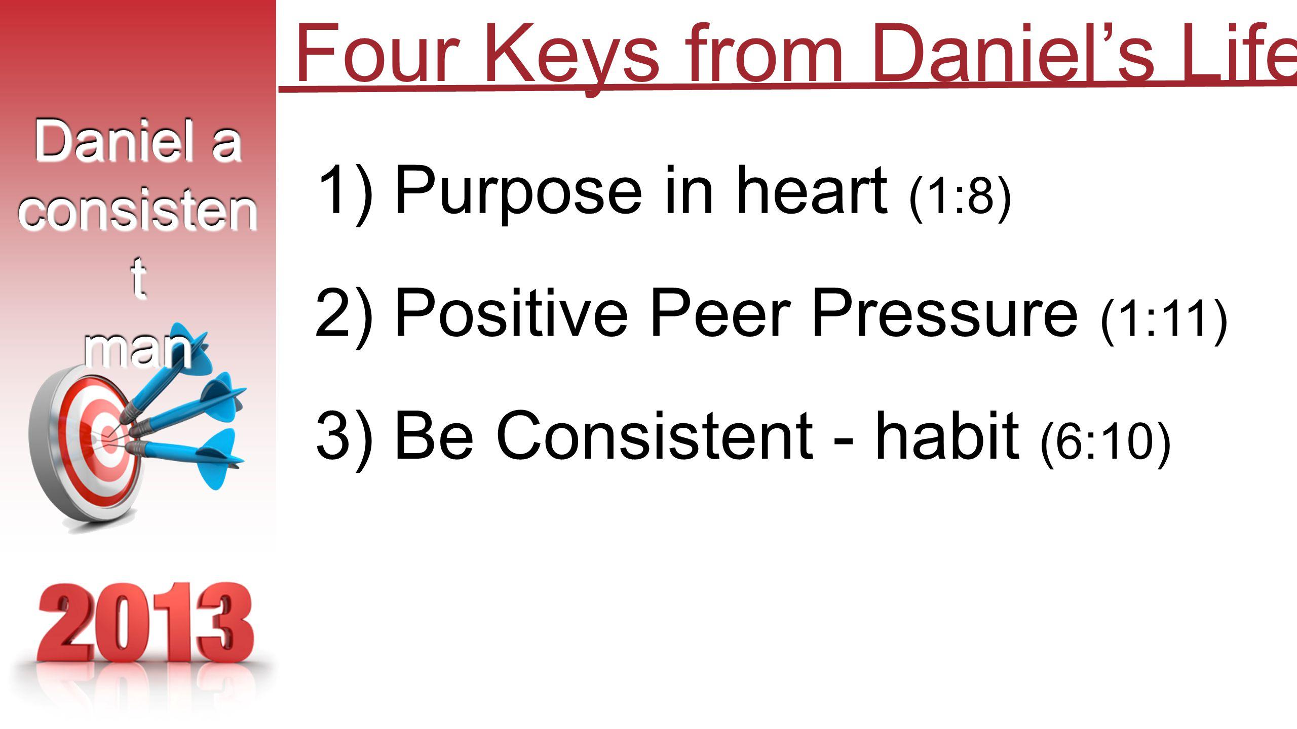 1) Purpose in heart (1:8) 2) Positive Peer Pressure (1:11) 3) Be Consistent - habit (6:10) Daniel a consisten t man Daniel a consisten t man Four Keys from Daniel's Life