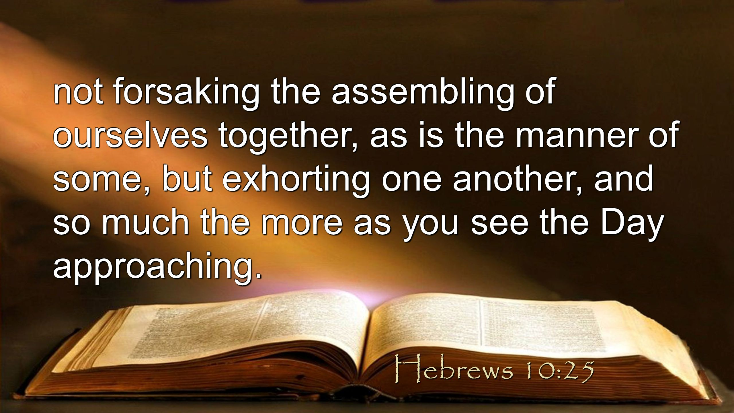 not forsaking the assembling of ourselves together, as is the manner of some, but exhorting one another, and so much the more as you see the Day approaching.