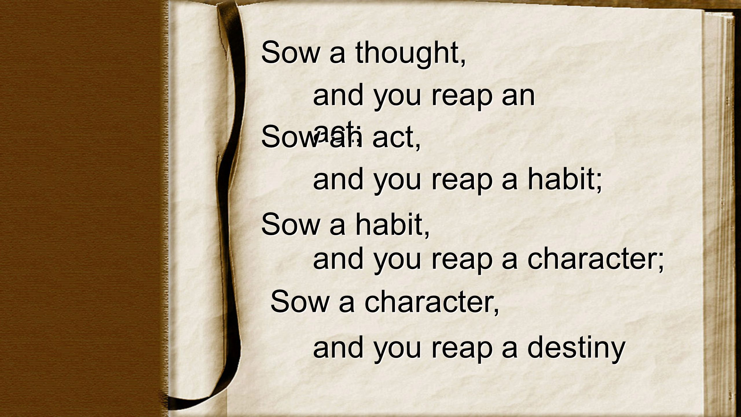 Sow a thought, and you reap an act; Sow an act, and you reap a habit; Sow a habit, and you reap a character; Sow a character, and you reap a destiny