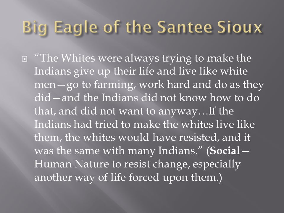  The Whites were always trying to make the Indians give up their life and live like white men—go to farming, work hard and do as they did—and the Indians did not know how to do that, and did not want to anyway…If the Indians had tried to make the whites live like them, the whites would have resisted, and it was the same with many Indians. ( Social — Human Nature to resist change, especially another way of life forced upon them.)