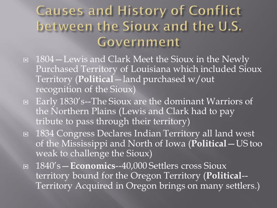  1804—Lewis and Clark Meet the Sioux in the Newly Purchased Territory of Louisiana which included Sioux Territory ( Political —land purchased w/out recognition of the Sioux)  Early 1830's--The Sioux are the dominant Warriors of the Northern Plains (Lewis and Clark had to pay tribute to pass through their territory)  1834 Congress Declares Indian Territory all land west of the Mississippi and North of Iowa ( Political —US too weak to challenge the Sioux)  1840's— Economics --40,000 Settlers cross Sioux territory bound for the Oregon Territory ( Political -- Territory Acquired in Oregon brings on many settlers.)