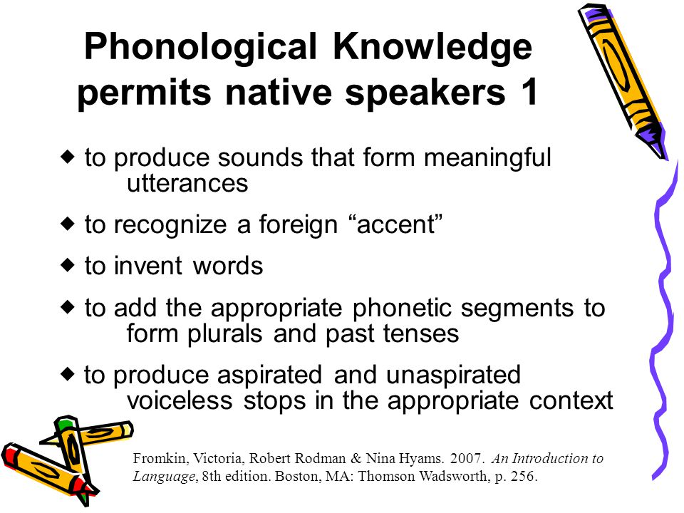  to know what is or is not a sound in one's language  to know that different phonetic strings may represent the same morpheme  to know which sounds can occur at the beginning or end of a word or syllable  to know which sounds can occur next to each other within a syllable Phonological Knowledge permits native speakers 2 Fromkin, Victoria, Robert Rodman & Nina Hyams.