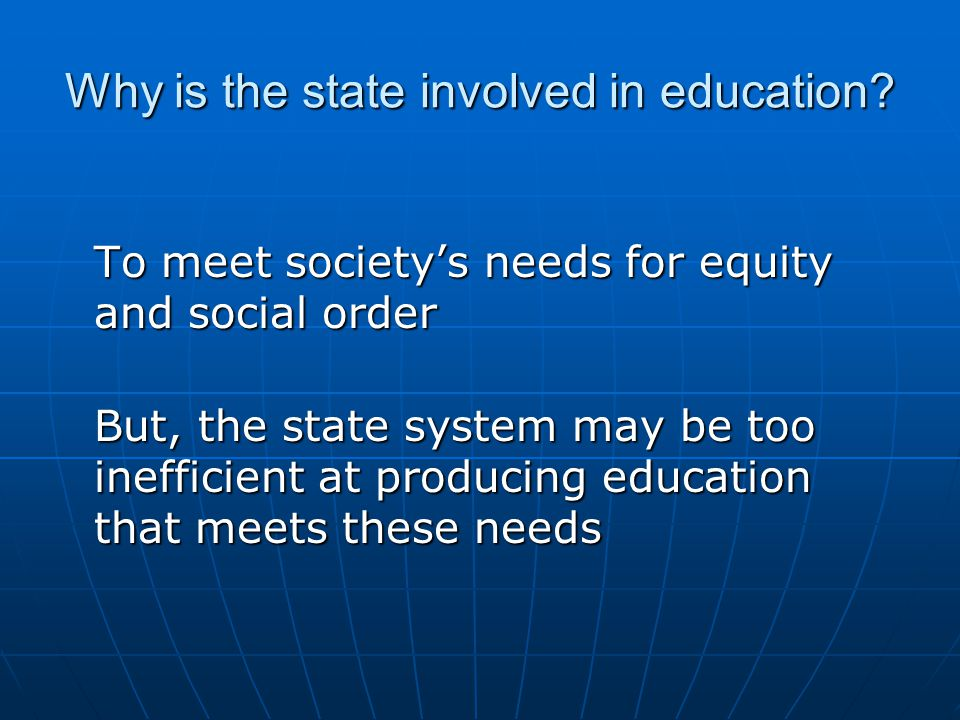 Why is the state involved in education? To meet society's needs for equity and social order But, the state system may be too inefficient at producing