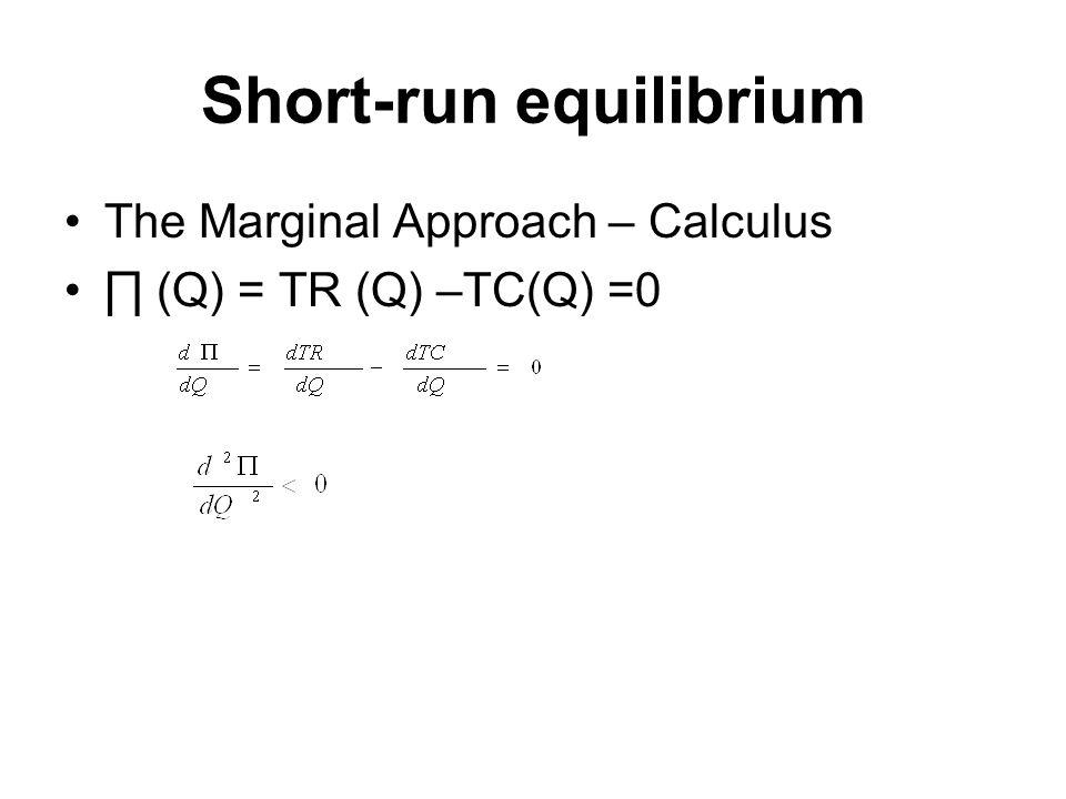 Short-run equilibrium The Marginal Approach – Calculus ∏ (Q) = TR (Q) –TC(Q) =0