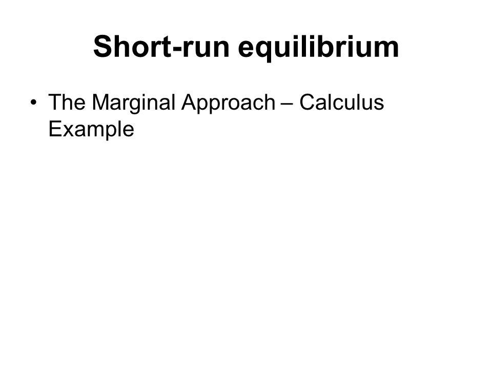 Short-run equilibrium The Marginal Approach – Calculus Example