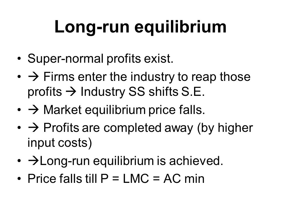 Long-run equilibrium Super-normal profits exist.  Firms enter the industry to reap those profits  Industry SS shifts S.E.  Market equilibrium price