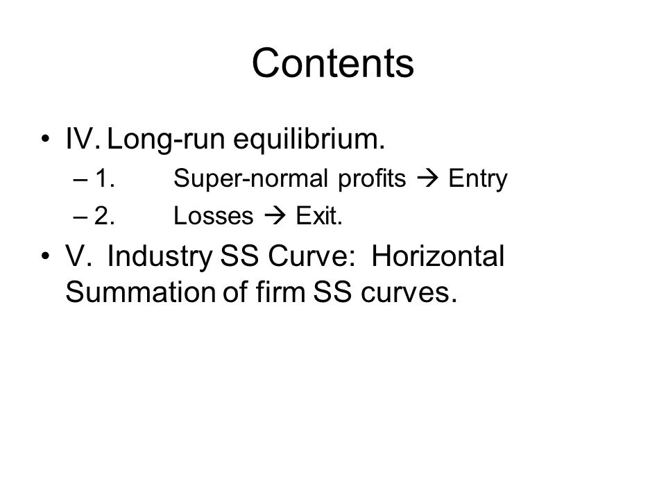 Contents IV.Long-run equilibrium. –1.Super-normal profits  Entry –2.Losses  Exit. V.Industry SS Curve: Horizontal Summation of firm SS curves.