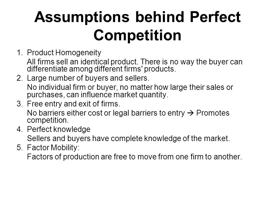 Assumptions behind Perfect Competition 1.Product Homogeneity All firms sell an identical product. There is no way the buyer can differentiate among di