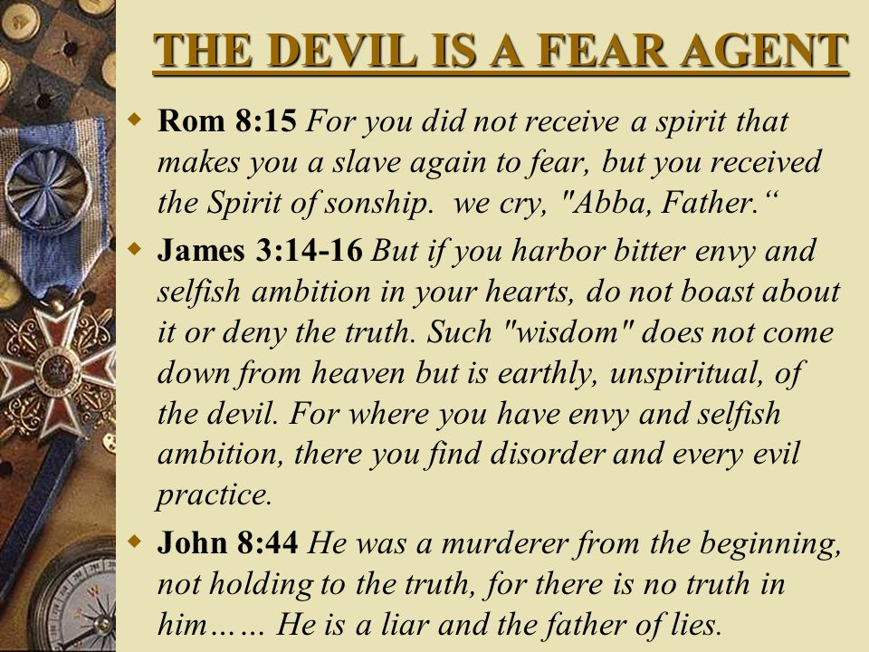 THE DEVIL IS A FEAR AGENT  Rom 8:15 For you did not receive a spirit that makes you a slave again to fear, but you received the Spirit of sonship.