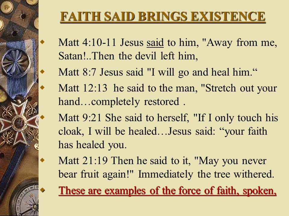 FAITH SAID BRINGS EXISTENCE  Matt 4:10-11 Jesus said to him, Away from me, Satan!..Then the devil left him,  Matt 8:7 Jesus said I will go and heal him.  Matt 12:13 he said to the man, Stretch out your hand…completely restored.