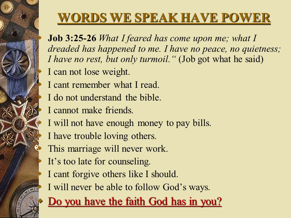 WORDS WE SPEAK HAVE POWER  Job 3:25-26 What I feared has come upon me; what I dreaded has happened to me.