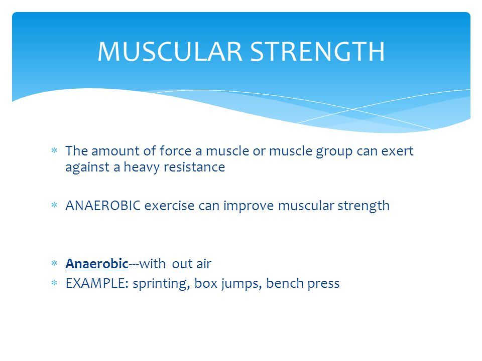  The amount of force a muscle or muscle group can exert against a heavy resistance  ANAEROBIC exercise can improve muscular strength  Anaerobic---w