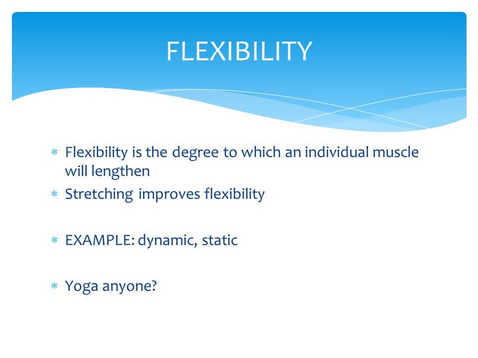  Flexibility is the degree to which an individual muscle will lengthen  Stretching improves flexibility  EXAMPLE: dynamic, static  Yoga anyone? FL