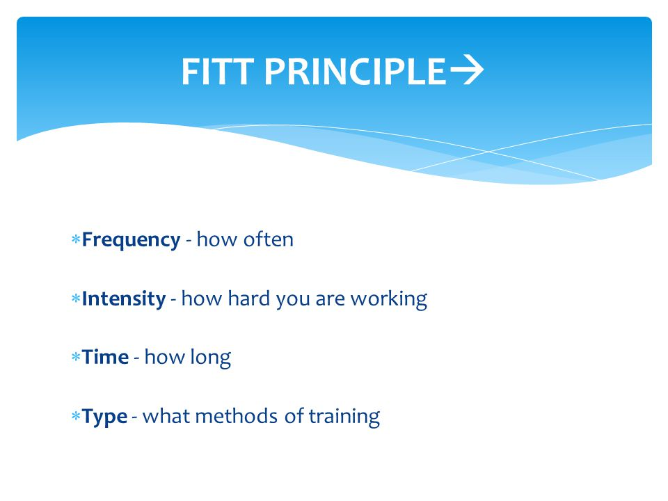  Frequency - how often  Intensity - how hard you are working  Time - how long  Type - what methods of training FITT PRINCIPLE 