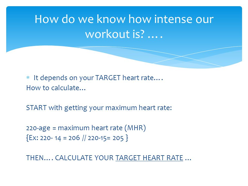  It depends on your TARGET heart rate…. How to calculate… START with getting your maximum heart rate: 220-age = maximum heart rate (MHR) {Ex: 220- 14
