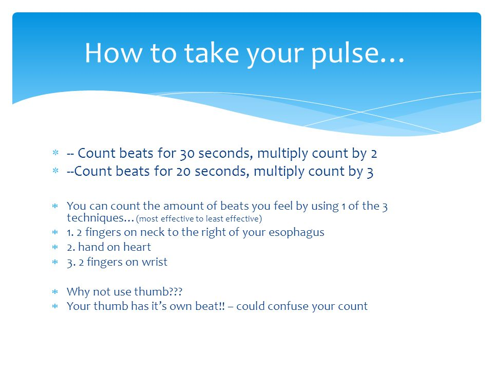  -- Count beats for 30 seconds, multiply count by 2  --Count beats for 20 seconds, multiply count by 3  You can count the amount of beats you feel
