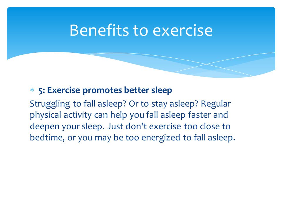  5: Exercise promotes better sleep Struggling to fall asleep? Or to stay asleep? Regular physical activity can help you fall asleep faster and deepen