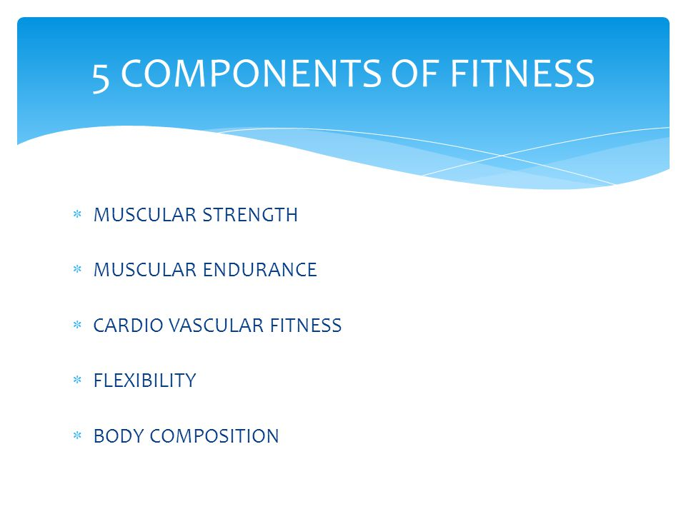  MUSCULAR STRENGTH  MUSCULAR ENDURANCE  CARDIO VASCULAR FITNESS  FLEXIBILITY  BODY COMPOSITION 5 COMPONENTS OF FITNESS