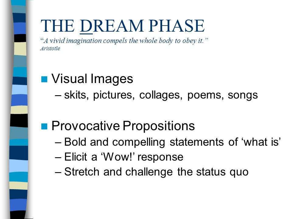 THE DREAM PHASE A vivid imagination compels the whole body to obey it. Aristotle Visual Images –skits, pictures, collages, poems, songs Provocative Propositions –Bold and compelling statements of 'what is' –Elicit a 'Wow!' response –Stretch and challenge the status quo
