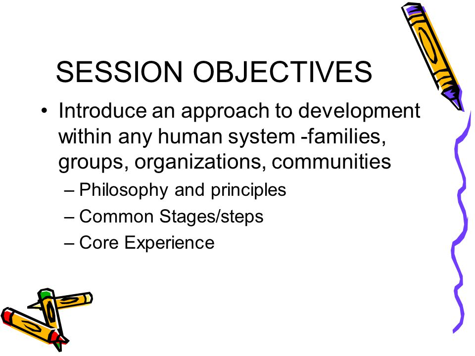 SESSION OBJECTIVES Introduce an approach to development within any human system -families, groups, organizations, communities –Philosophy and principles –Common Stages/steps –Core Experience
