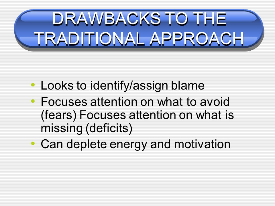 DRAWBACKS TO THE TRADITIONAL APPROACH Looks to identify/assign blame Focuses attention on what to avoid (fears) Focuses attention on what is missing (deficits) Can deplete energy and motivation