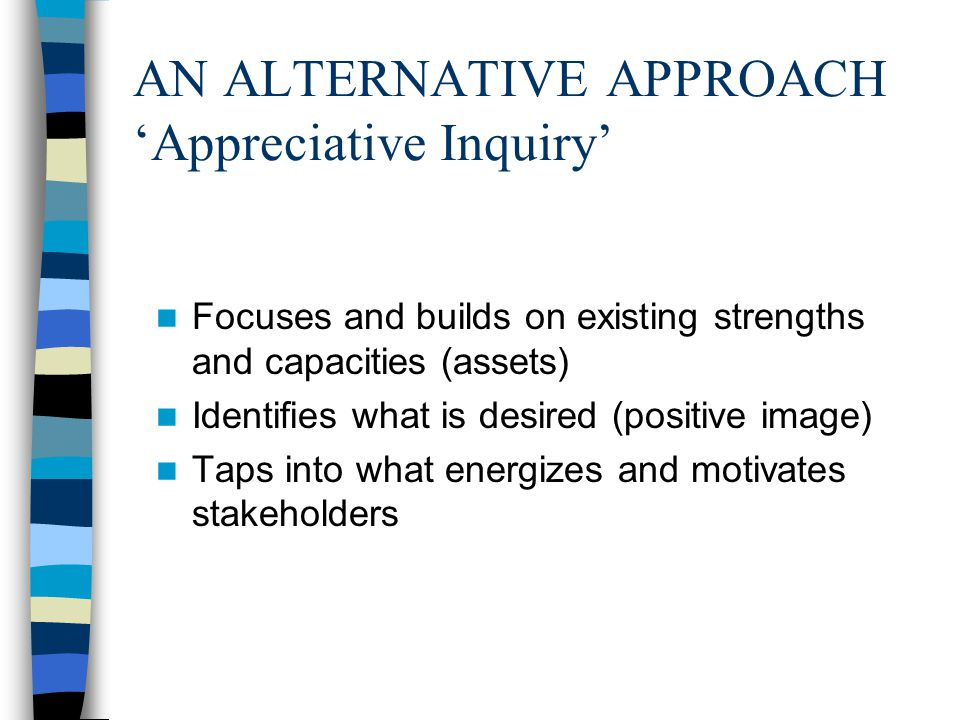 AN ALTERNATIVE APPROACH 'Appreciative Inquiry' Focuses and builds on existing strengths and capacities (assets) Identifies what is desired (positive image) Taps into what energizes and motivates stakeholders