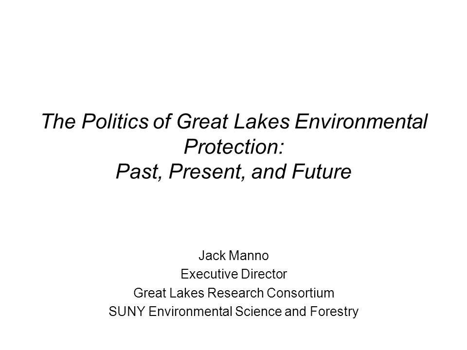 The Politics of Great Lakes Environmental Protection: Past, Present, and Future Jack Manno Executive Director Great Lakes Research Consortium SUNY Environmental Science and Forestry