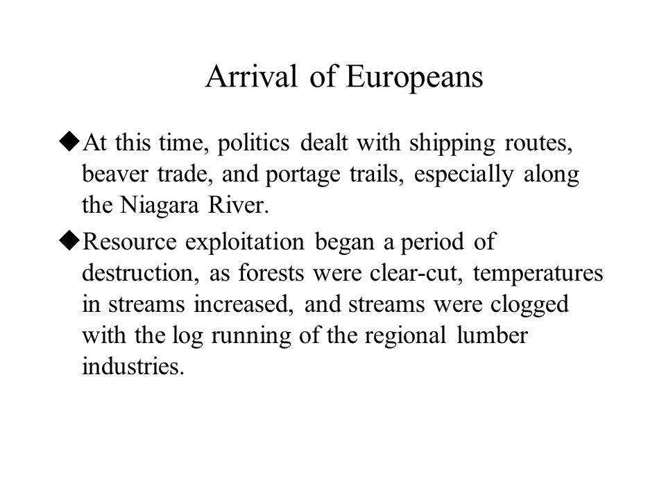 Arrival of Europeans  At this time, politics dealt with shipping routes, beaver trade, and portage trails, especially along the Niagara River.