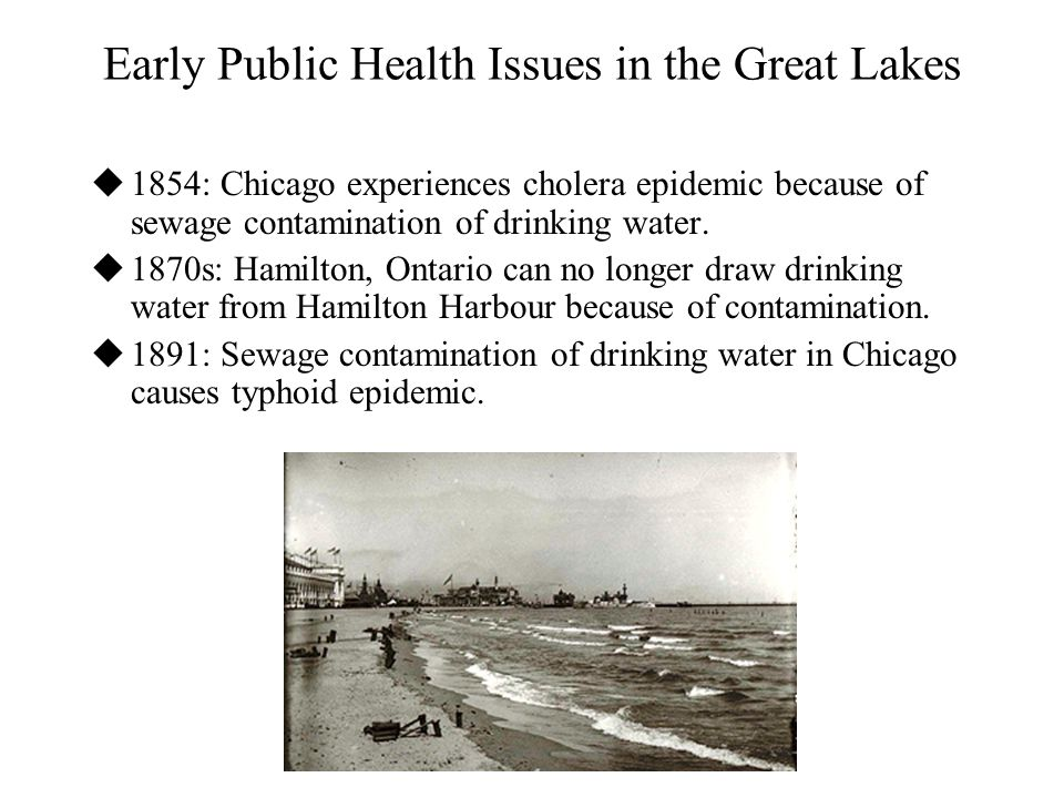 Early Public Health Issues in the Great Lakes  1854: Chicago experiences cholera epidemic because of sewage contamination of drinking water.