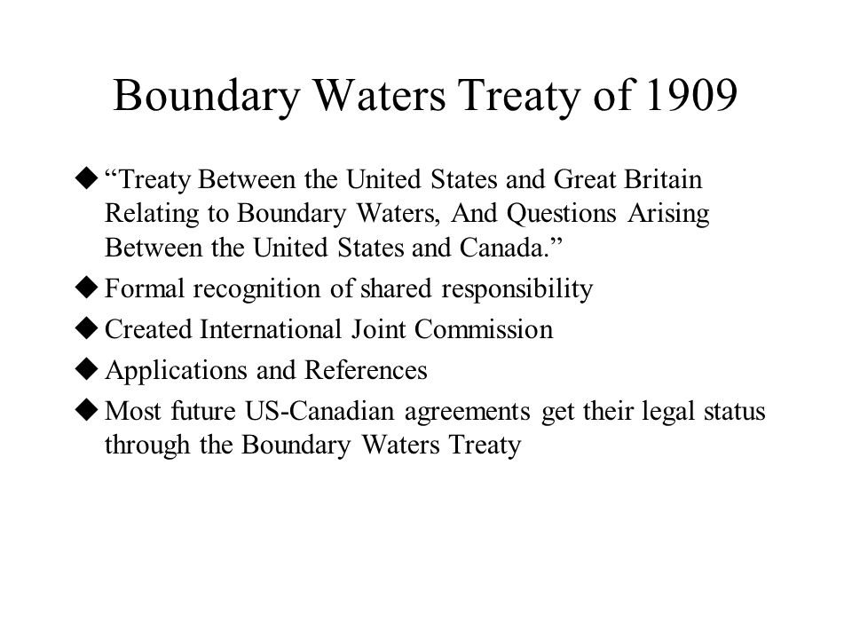 Boundary Waters Treaty of 1909  Treaty Between the United States and Great Britain Relating to Boundary Waters, And Questions Arising Between the United States and Canada.  Formal recognition of shared responsibility  Created International Joint Commission  Applications and References  Most future US-Canadian agreements get their legal status through the Boundary Waters Treaty