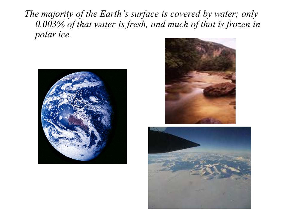 The majority of the Earth's surface is covered by water; only 0.003% of that water is fresh, and much of that is frozen in polar ice.