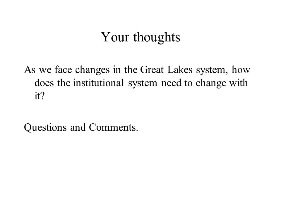 Your thoughts As we face changes in the Great Lakes system, how does the institutional system need to change with it.