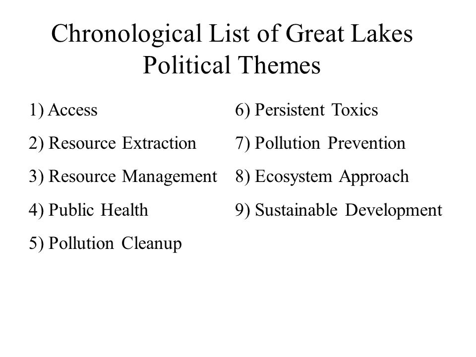 Chronological List of Great Lakes Political Themes 1) Access 2) Resource Extraction 3) Resource Management 4) Public Health 5) Pollution Cleanup 6) Persistent Toxics 7) Pollution Prevention 8) Ecosystem Approach 9) Sustainable Development