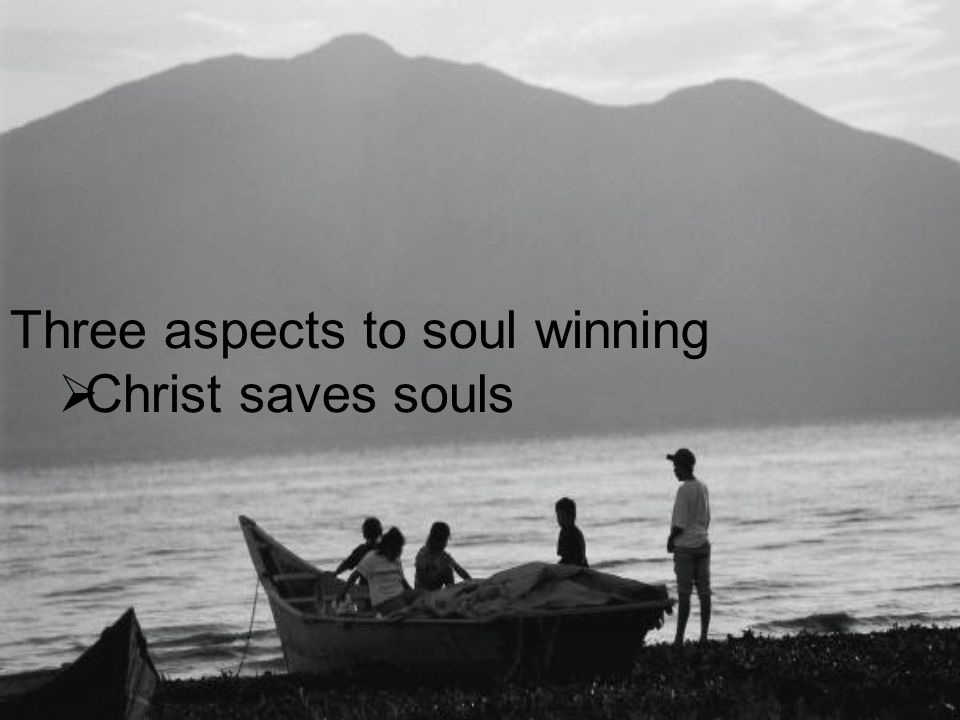 Three aspects to soul winning  Christ saves souls