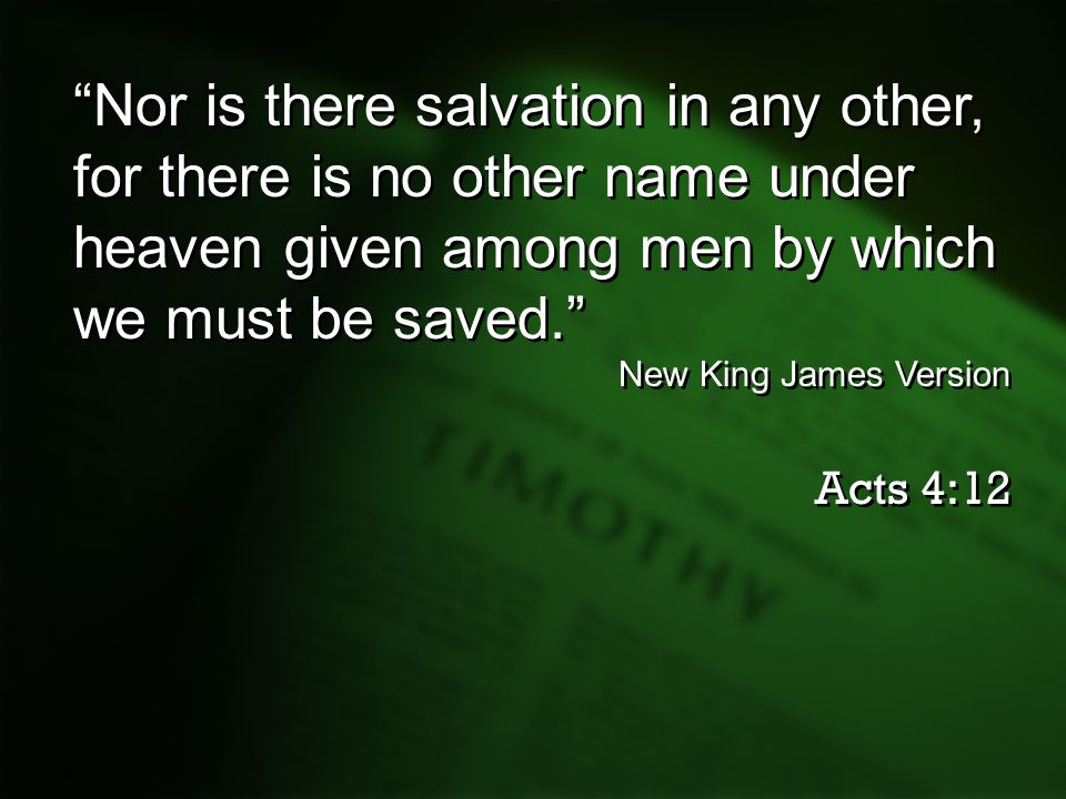 """Nor is there salvation in any other, for there is no other name under heaven given among men by which we must be saved."" New King James Version Acts"
