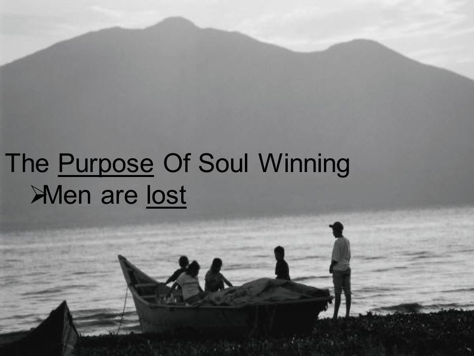 The Purpose Of Soul Winning  Men are lost