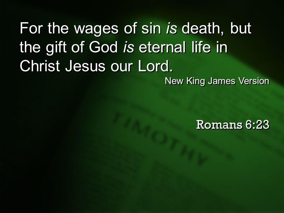 For the wages of sin is death, but the gift of God is eternal life in Christ Jesus our Lord. New King James Version Romans 6:23 For the wages of sin i
