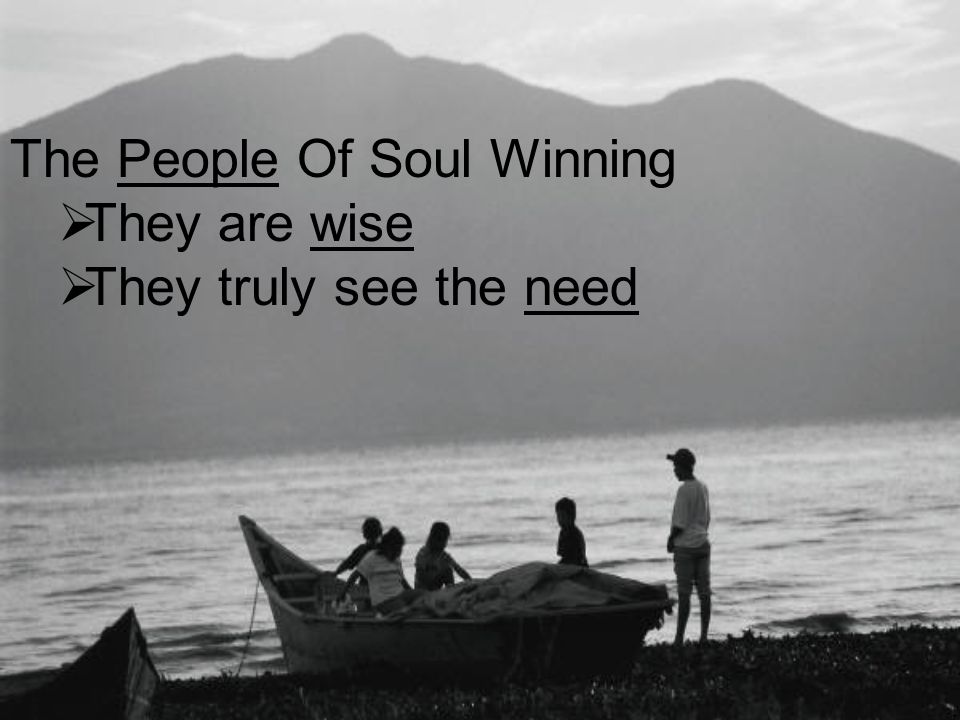 The People Of Soul Winning  They are wise  They truly see the need