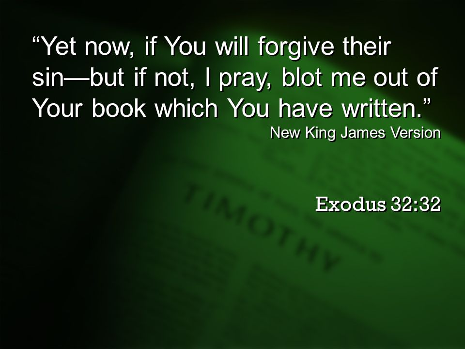 """Yet now, if You will forgive their sin—but if not, I pray, blot me out of Your book which You have written."" New King James Version Exodus 32:32 ""Yet"