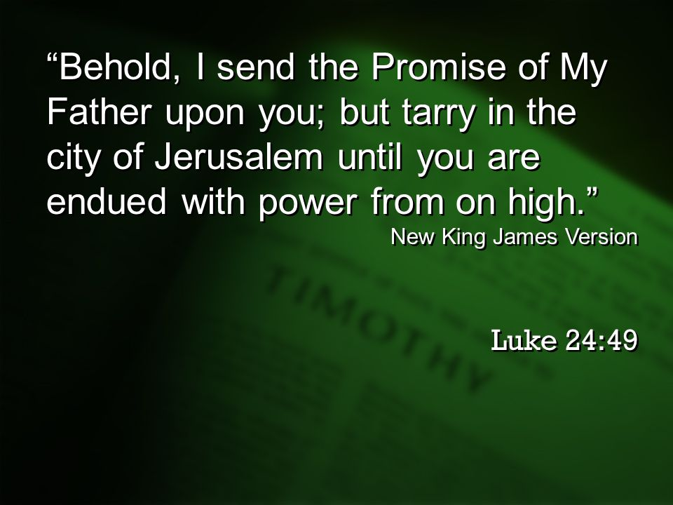 """Behold, I send the Promise of My Father upon you; but tarry in the city of Jerusalem until you are endued with power from on high."" New King James Ve"