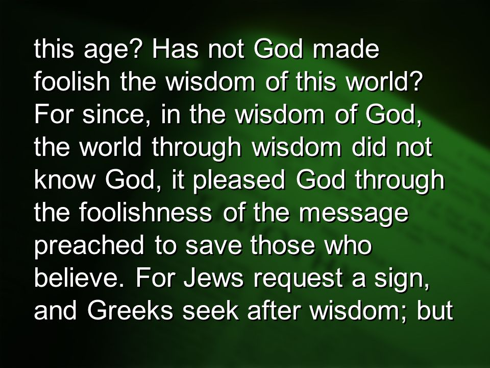 this age? Has not God made foolish the wisdom of this world? For since, in the wisdom of God, the world through wisdom did not know God, it pleased Go