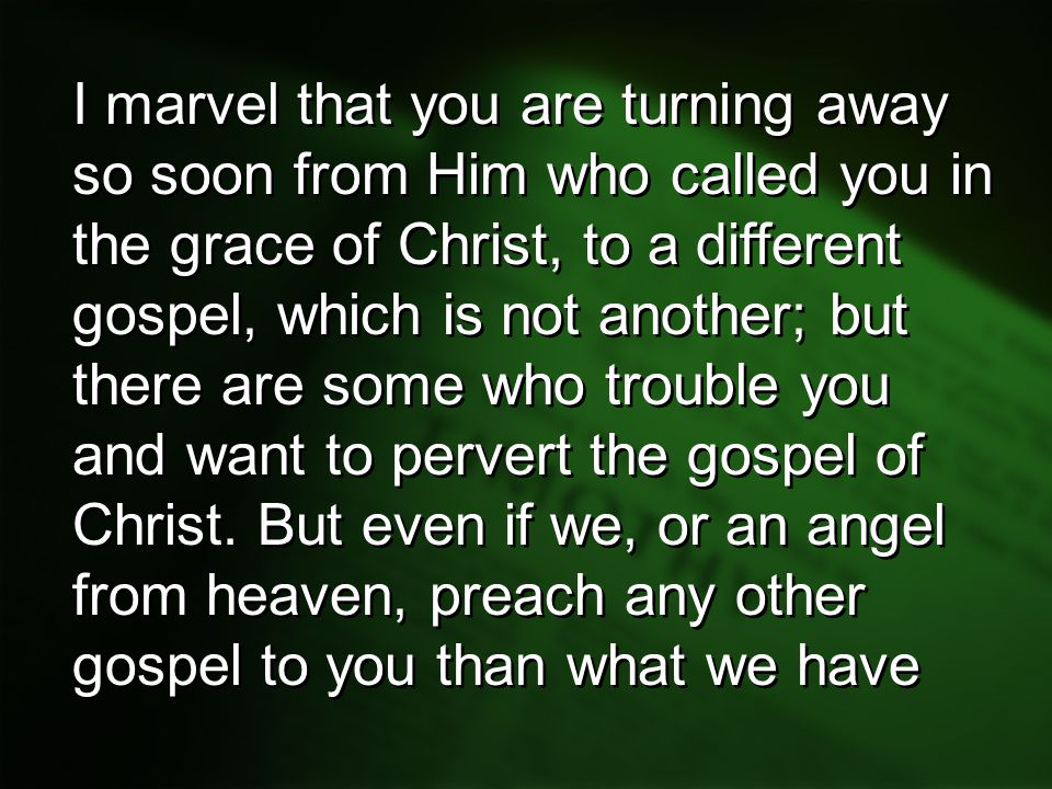 I marvel that you are turning away so soon from Him who called you in the grace of Christ, to a different gospel, which is not another; but there are