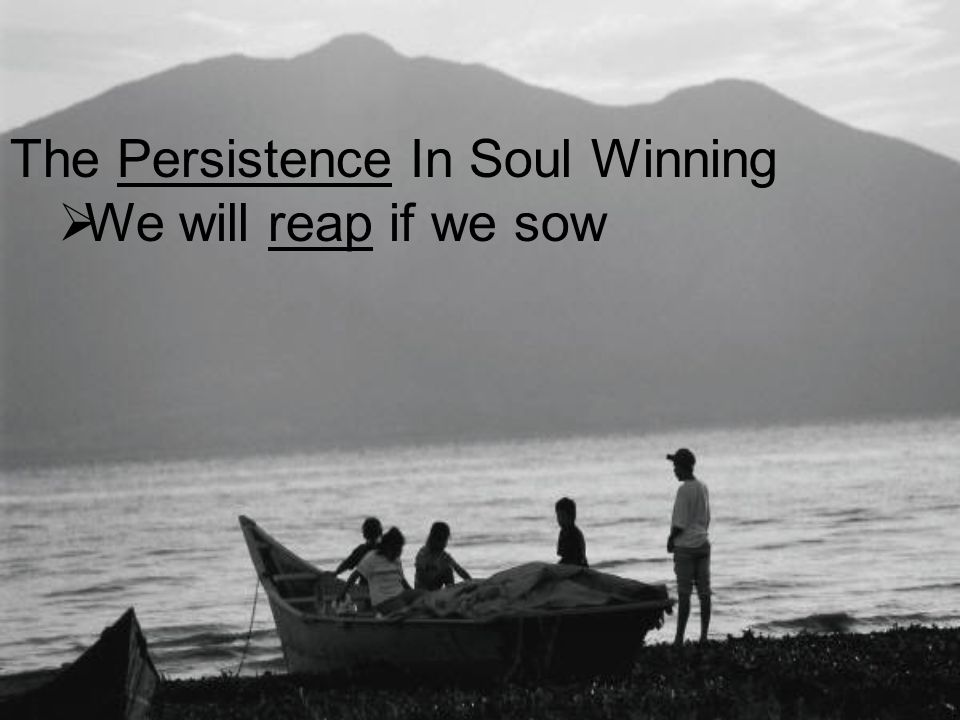 The Persistence In Soul Winning  We will reap if we sow