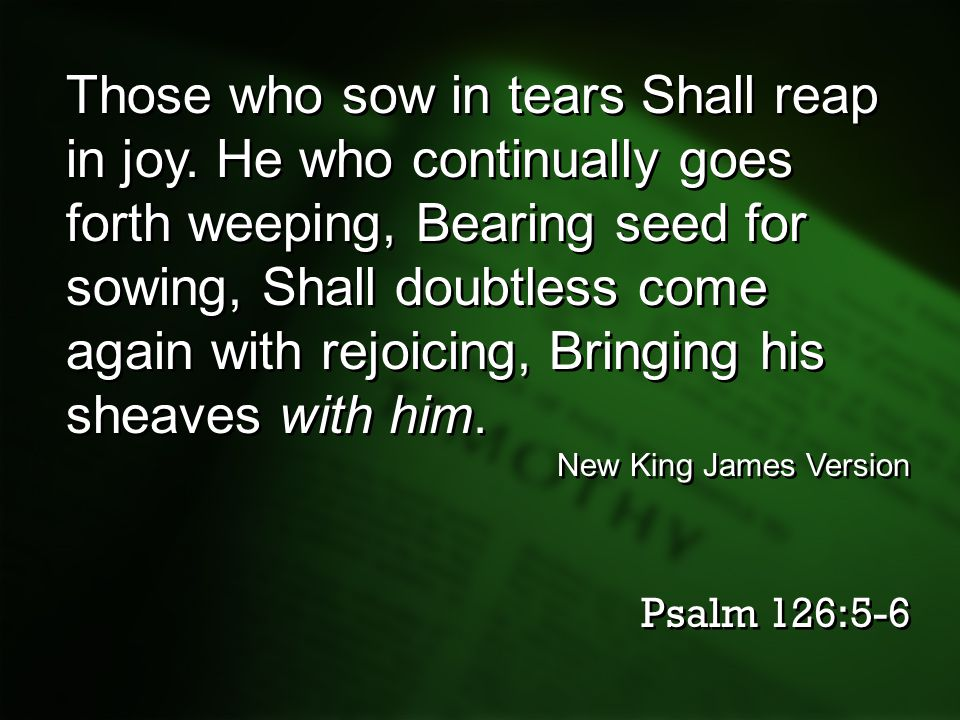 Those who sow in tears Shall reap in joy. He who continually goes forth weeping, Bearing seed for sowing, Shall doubtless come again with rejoicing, B