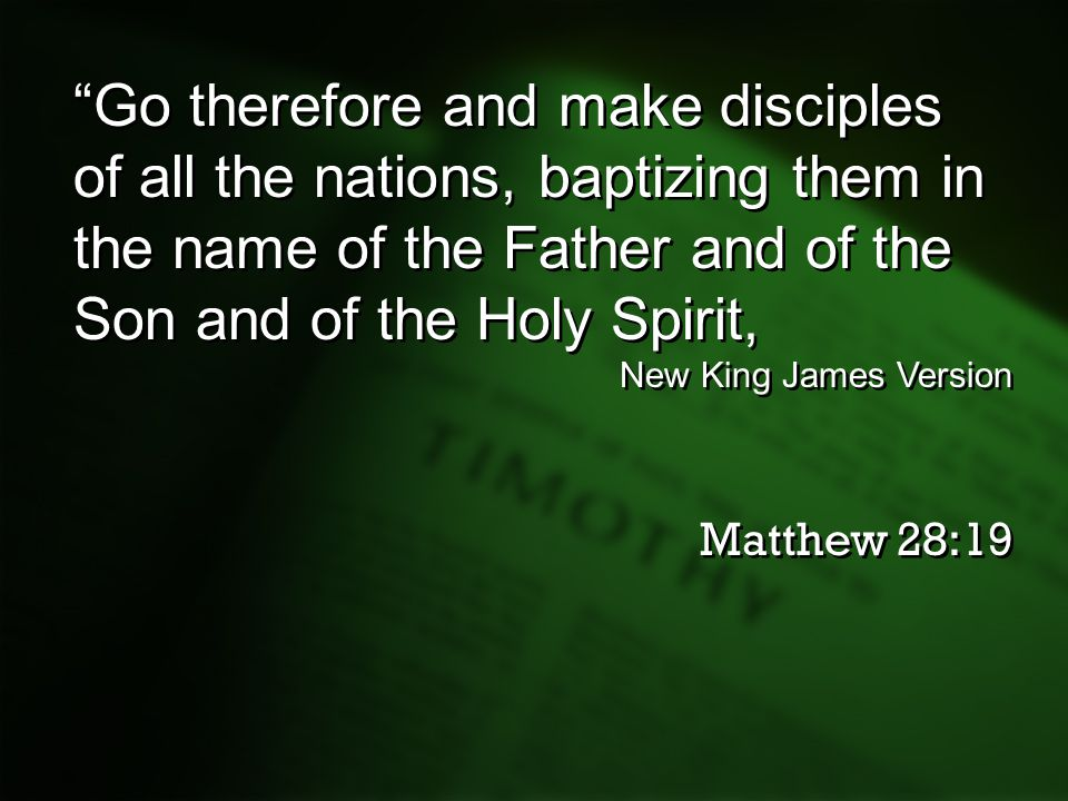 """Go therefore and make disciples of all the nations, baptizing them in the name of the Father and of the Son and of the Holy Spirit, New King James Ve"
