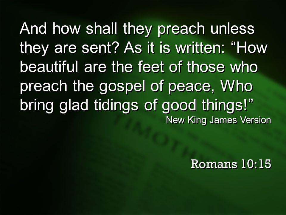 "And how shall they preach unless they are sent? As it is written: ""How beautiful are the feet of those who preach the gospel of peace, Who bring glad"