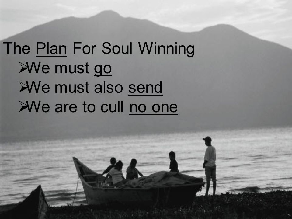 The Plan For Soul Winning  We must go  We must also send  We are to cull no one